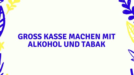Groß Kasse machen mit Alkohol und Tabak
