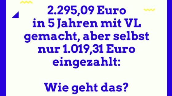 2.295,09 Euro in 5 Jahren mit VL gemacht, aber selbst nur 1.019,31 Euro eingezahlt: Wie geht das?